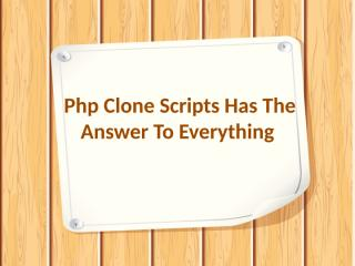 Php Clone Scripts Has The Answer To Everything.pptx